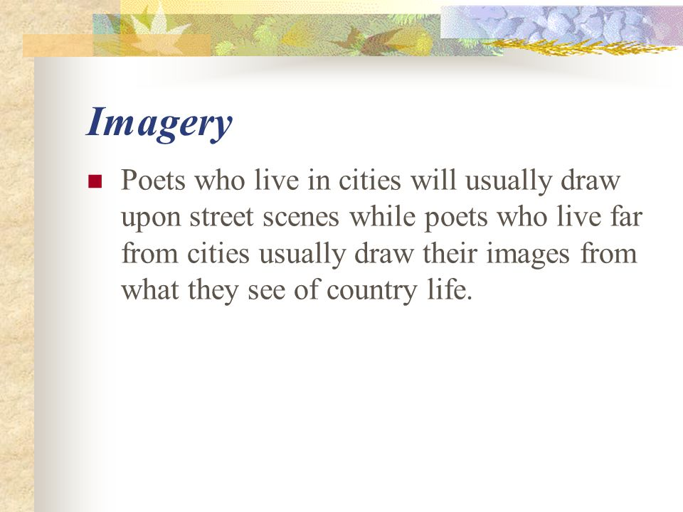 Imagery Poets who live in cities will usually draw upon street scenes while poets who live far from cities usually draw their images from what they se