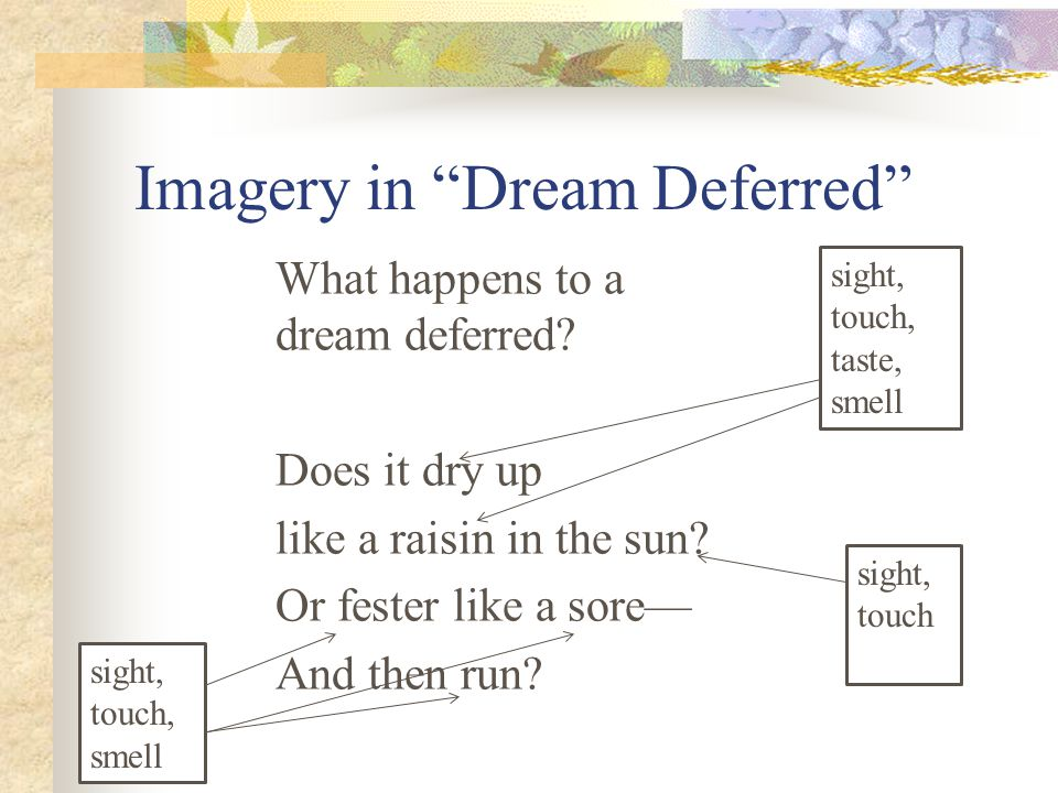 """Imagery in """"Dream Deferred"""" What happens to a dream deferred? Does it dry up like a raisin in the sun? Or fester like a sore— And then run? sight, tou"""