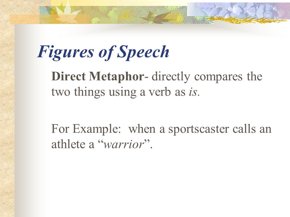 """Figures of Speech Direct Metaphor- directly compares the two things using a verb as is. For Example: when a sportscaster calls an athlete a """"warrior""""."""