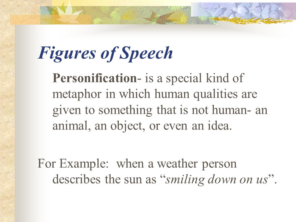 Figures of Speech Personification- is a special kind of metaphor in which human qualities are given to something that is not human- an animal, an obje