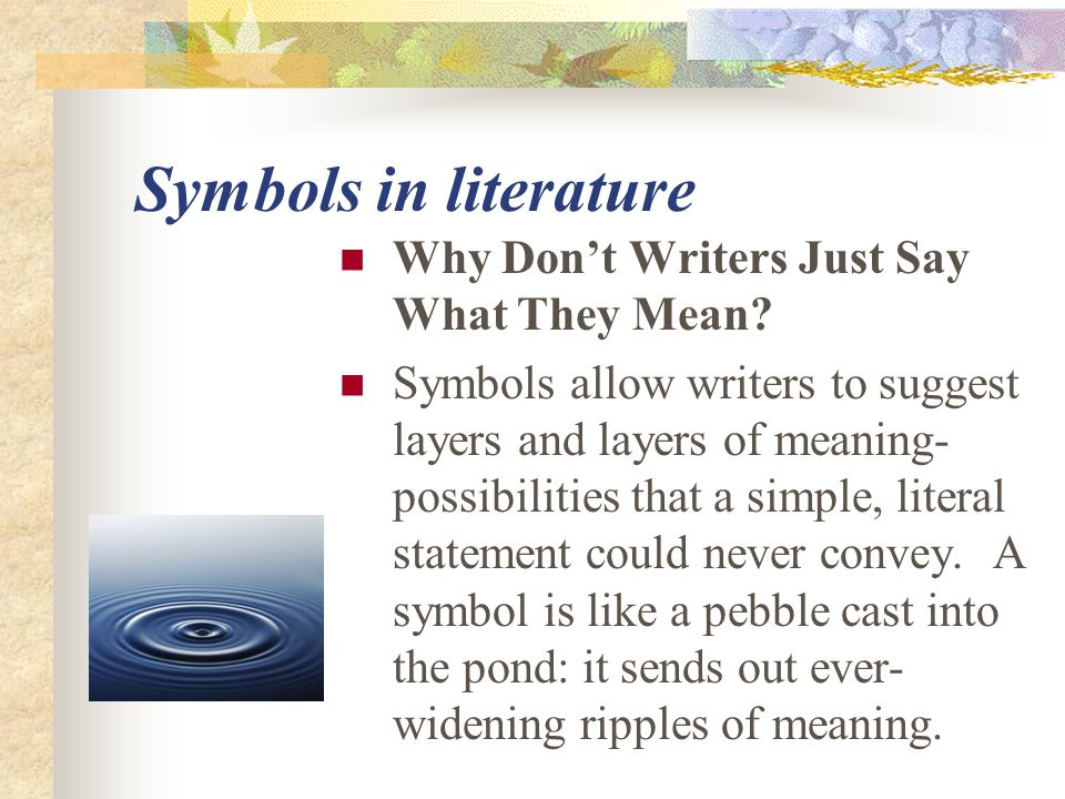 Symbols in literature Why Don't Writers Just Say What They Mean? Symbols allow writers to suggest layers and layers of meaning- possibilities that a s