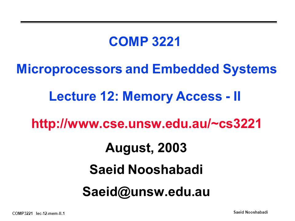 COMP3221 lec-12-mem-II.1 Saeid Nooshabadi COMP 3221 Microprocessors and Embedded Systems Lecture 12: Memory Access - II http://www.cse.unsw.edu.au/~cs3221 August, 2003 Saeid Nooshabadi Saeid@unsw.edu.au