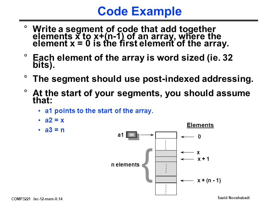 COMP3221 lec-12-mem-II.14 Saeid Nooshabadi Code Example °Write a segment of code that add together elements x to x+(n-1) of an array, where the element x = 0 is the first element of the array.