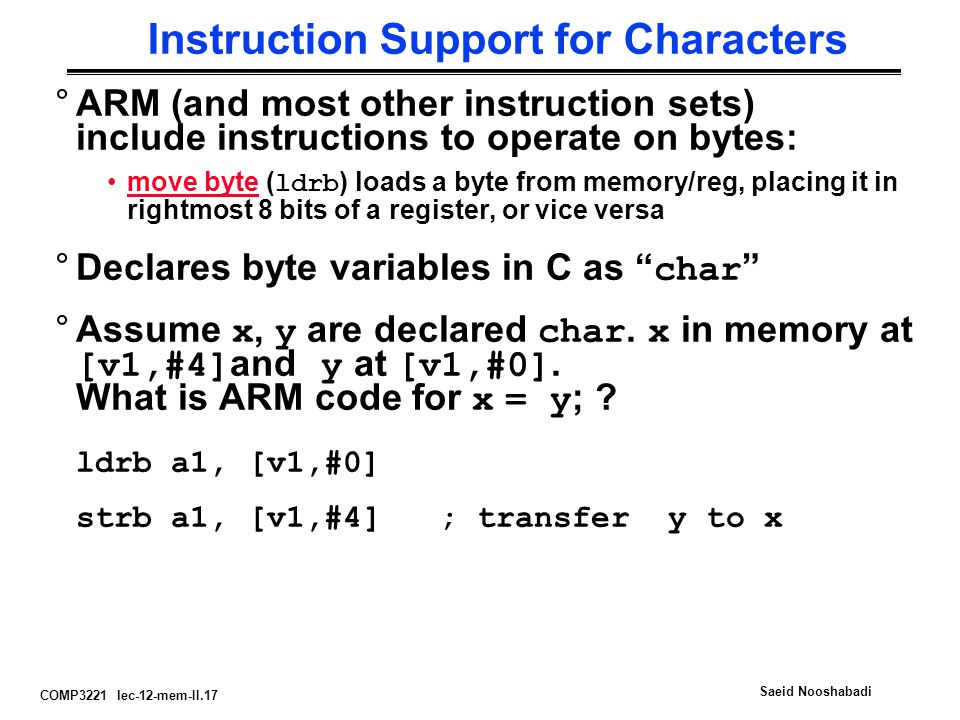 COMP3221 lec-12-mem-II.17 Saeid Nooshabadi Instruction Support for Characters °ARM (and most other instruction sets) include instructions to operate on bytes: move byte ( ldrb ) loads a byte from memory/reg, placing it in rightmost 8 bits of a register, or vice versa °Declares byte variables in C as char °Assume x, y are declared char.