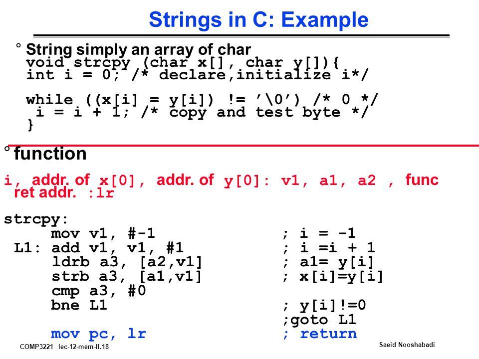 COMP3221 lec-12-mem-II.18 Saeid Nooshabadi Strings in C: Example °String simply an array of char void strcpy (char x[], char y[]){ int i = 0; /* declare,initialize i*/ while ((x[i] = y[i]) != '\0') /* 0 */ i = i + 1; /* copy and test byte */ } °function i, addr.