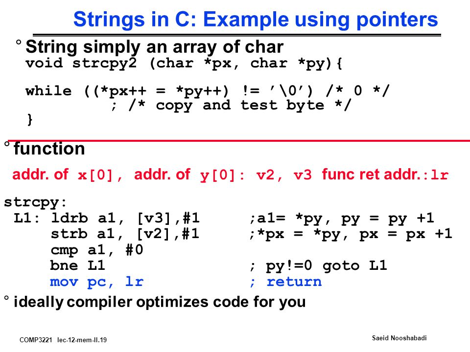 COMP3221 lec-12-mem-II.19 Saeid Nooshabadi Strings in C: Example using pointers °String simply an array of char void strcpy2 (char *px, char *py){ while ((*px++ = *py++) != '\0') /* 0 */ ; /* copy and test byte */ } °function addr.