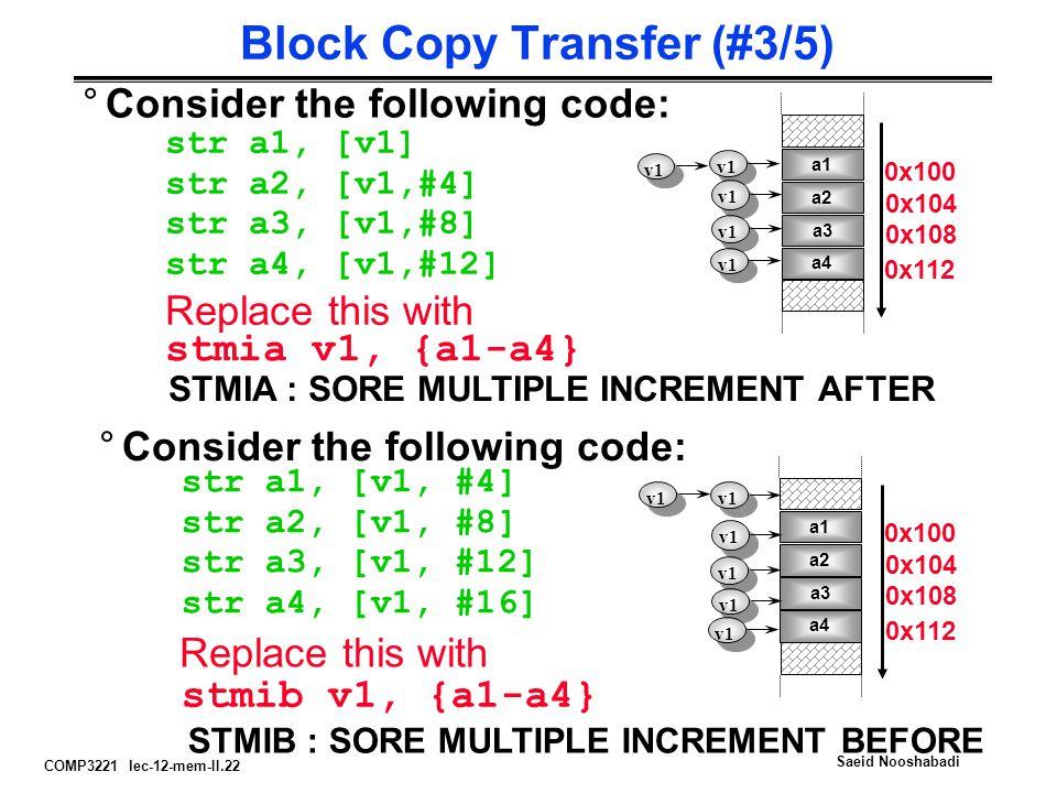 COMP3221 lec-12-mem-II.22 Saeid Nooshabadi Block Copy Transfer (#3/5) °Consider the following code: str a1, [v1] str a2, [v1,#4] str a3, [v1,#8] str a4, [v1,#12] v1 Replace this with stmia v1, {a1-a4} STMIA : SORE MULTIPLE INCREMENT AFTER °Consider the following code: str a1, [v1, #4] str a2, [v1, #8] str a3, [v1, #12] str a4, [v1, #16] Replace this with stmib v1, {a1-a4} STMIB : SORE MULTIPLE INCREMENT BEFORE a1 a2 a3 a4 v1 a1 a2 a3 a4 v1 0x100 0x104 0x108 0x112 0x100 0x104 0x108 0x112