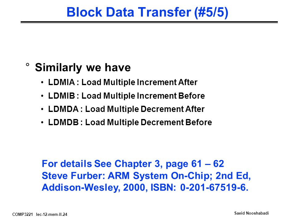 COMP3221 lec-12-mem-II.24 Saeid Nooshabadi Block Data Transfer (#5/5) °Similarly we have LDMIA : Load Multiple Increment After LDMIB : Load Multiple Increment Before LDMDA : Load Multiple Decrement After LDMDB : Load Multiple Decrement Before For details See Chapter 3, page 61 – 62 Steve Furber: ARM System On-Chip; 2nd Ed, Addison-Wesley, 2000, ISBN: 0-201-67519-6.
