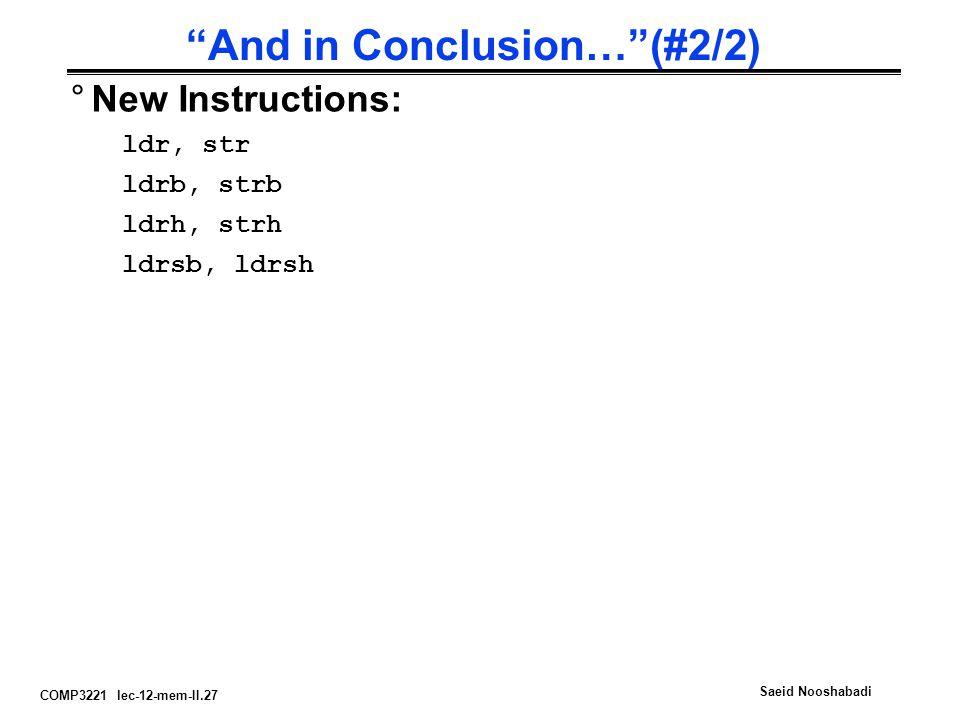 COMP3221 lec-12-mem-II.27 Saeid Nooshabadi And in Conclusion… (#2/2) °New Instructions: ldr, str ldrb, strb ldrh, strh ldrsb, ldrsh