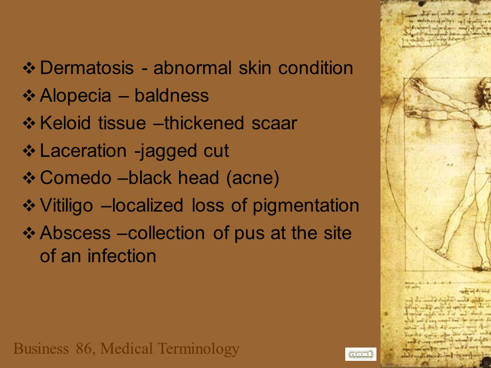  Dermatosis - abnormal skin condition  Alopecia – baldness  Keloid tissue –thickened scaar  Laceration -jagged cut  Comedo –black head (acne)  V