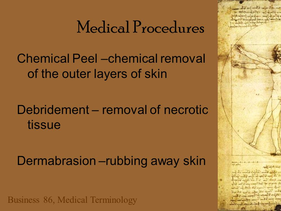 Business 86, Medical Terminology Medical Procedures Chemical Peel –chemical removal of the outer layers of skin Debridement – removal of necrotic tissue Dermabrasion –rubbing away skin