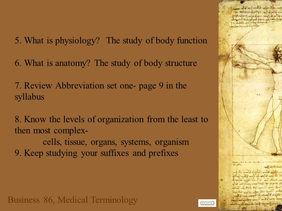 5. What is physiology? The study of body function 6. What is anatomy? The study of body structure 7. Review Abbreviation set one- page 9 in the syllab