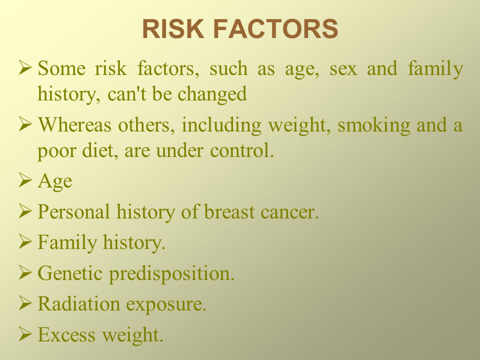 RISK FACTORS  Some risk factors, such as age, sex and family history, can t be changed  Whereas others, including weight, smoking and a poor diet, are under control.
