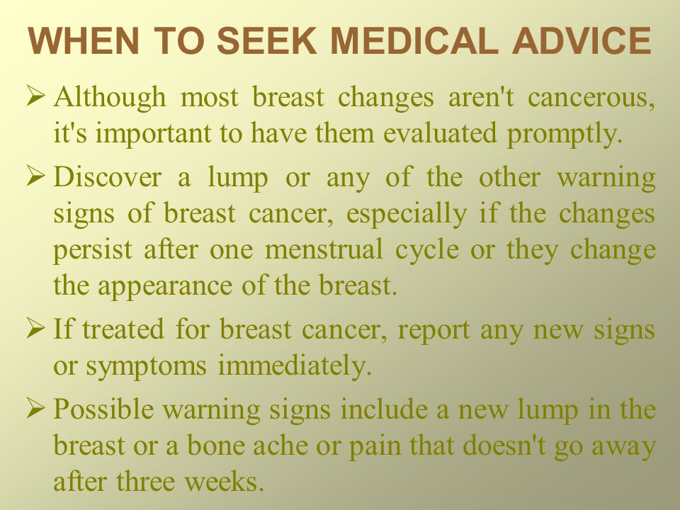 WHEN TO SEEK MEDICAL ADVICE  Although most breast changes aren t cancerous, it s important to have them evaluated promptly.
