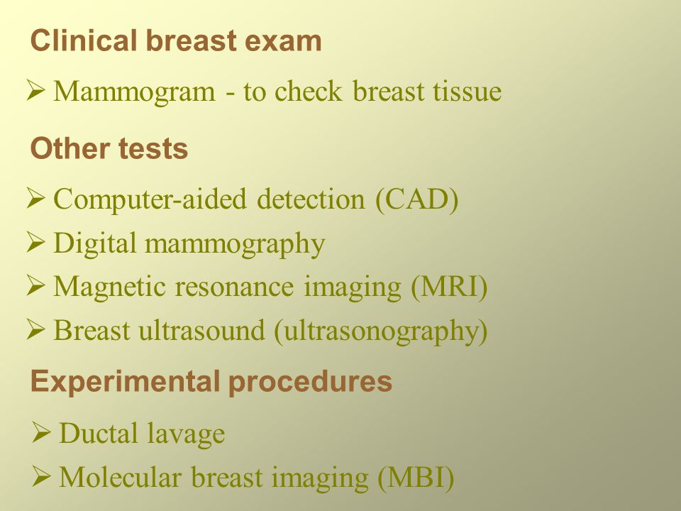 Clinical breast exam  Mammogram - to check breast tissue Other tests  Computer-aided detection (CAD)  Digital mammography  Magnetic resonance imaging (MRI)  Breast ultrasound (ultrasonography) Experimental procedures  Ductal lavage  Molecular breast imaging (MBI)