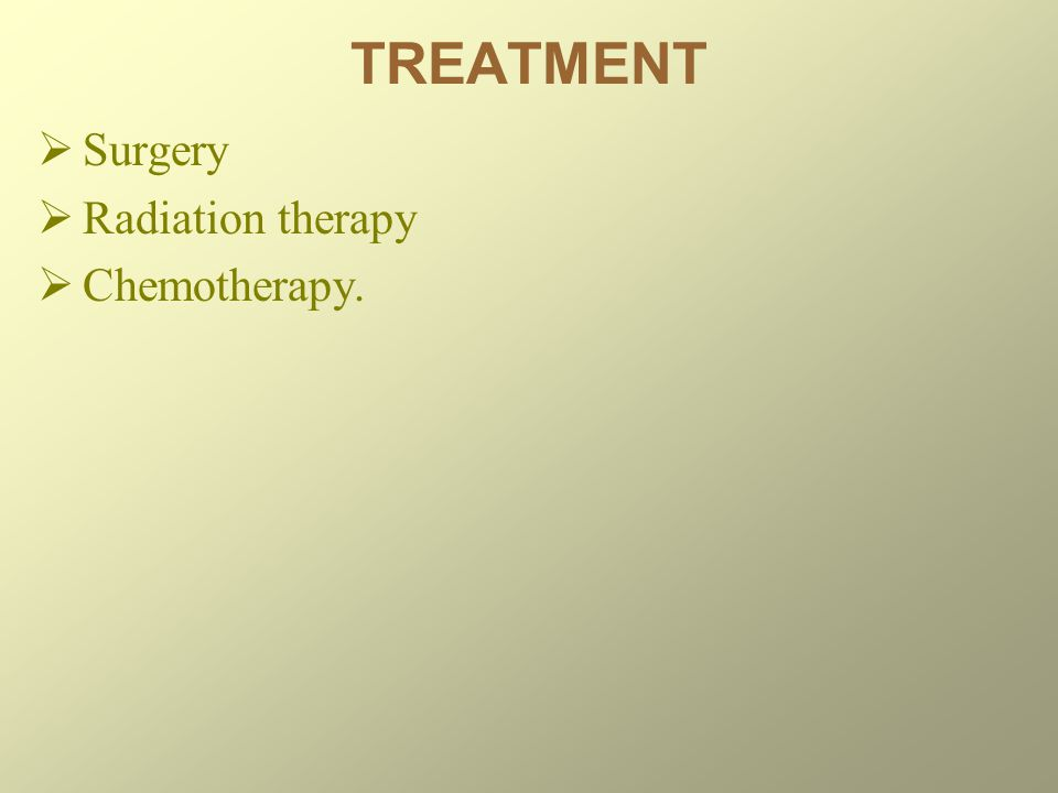 TREATMENT  Surgery  Radiation therapy  Chemotherapy.