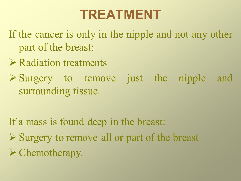 TREATMENT If the cancer is only in the nipple and not any other part of the breast:  Radiation treatments  Surgery to remove just the nipple and surrounding tissue.
