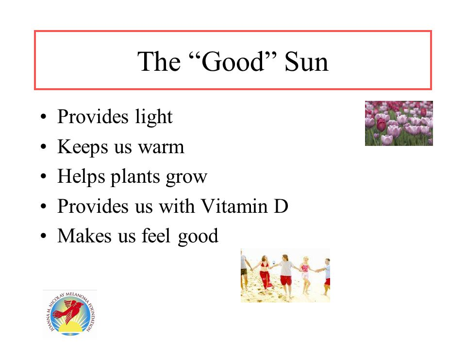 """The """"Good"""" Sun Provides light Keeps us warm Helps plants grow Provides us with Vitamin D Makes us feel good"""