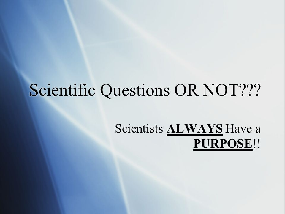 Scientific Questions OR NOT??? Scientists ALWAYS Have a PURPOSE!!