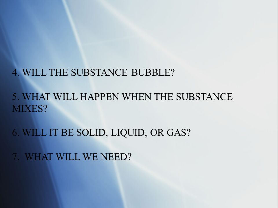 4.WILL THE SUBSTANCE BUBBLE. 5. WHAT WILL HAPPEN WHEN THE SUBSTANCE MIXES.