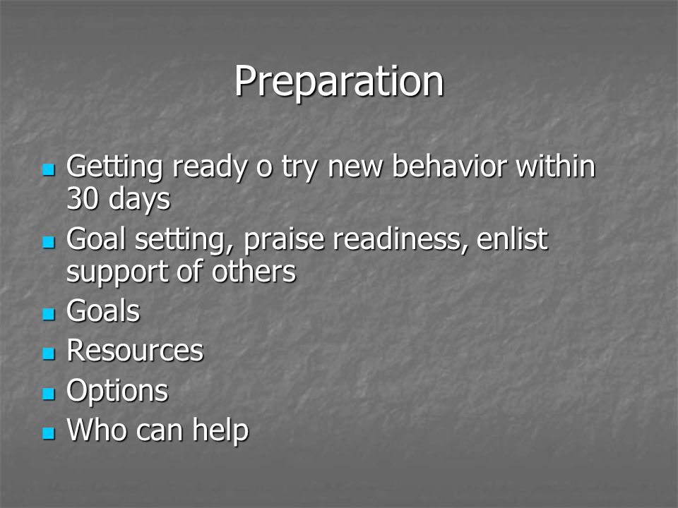 Preparation Getting ready o try new behavior within 30 days Getting ready o try new behavior within 30 days Goal setting, praise readiness, enlist support of others Goal setting, praise readiness, enlist support of others Goals Goals Resources Resources Options Options Who can help Who can help