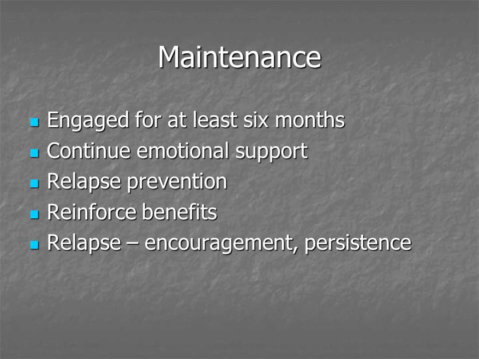Maintenance Engaged for at least six months Engaged for at least six months Continue emotional support Continue emotional support Relapse prevention Relapse prevention Reinforce benefits Reinforce benefits Relapse – encouragement, persistence Relapse – encouragement, persistence