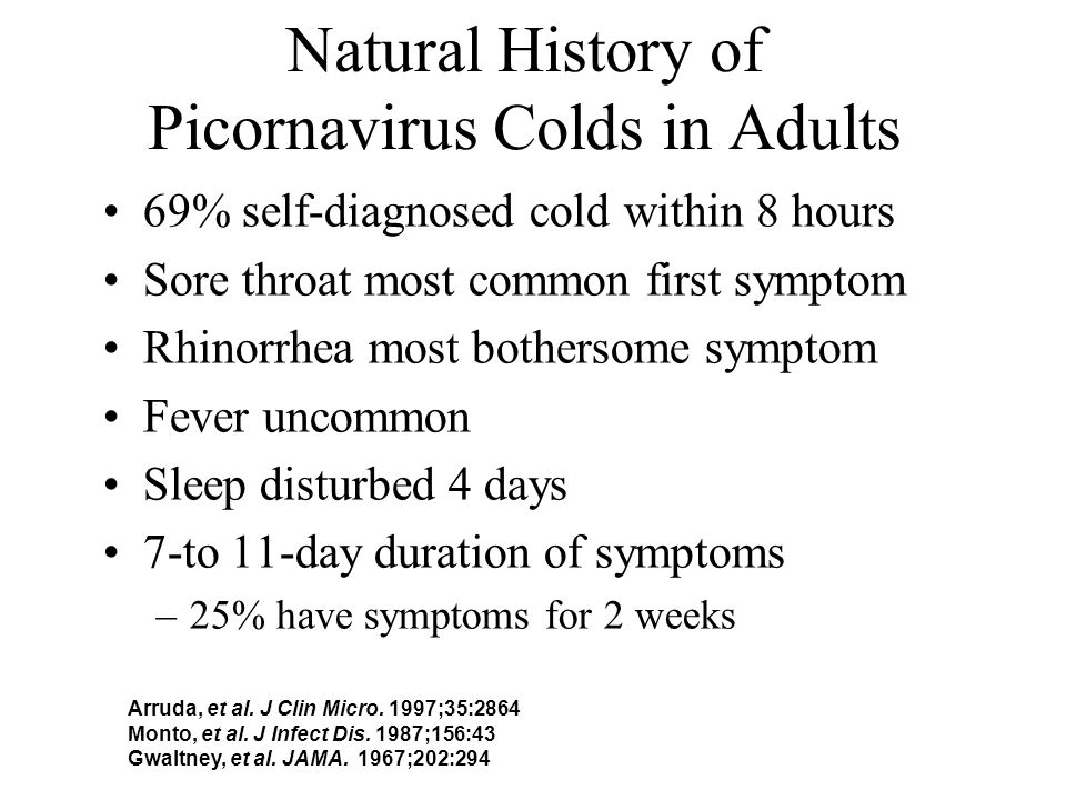 Natural History of Picornavirus Colds in Adults 69% self-diagnosed cold within 8 hours Sore throat most common first symptom Rhinorrhea most bothersome symptom Fever uncommon Sleep disturbed 4 days 7-to 11-day duration of symptoms –25% have symptoms for 2 weeks Arruda, et al.