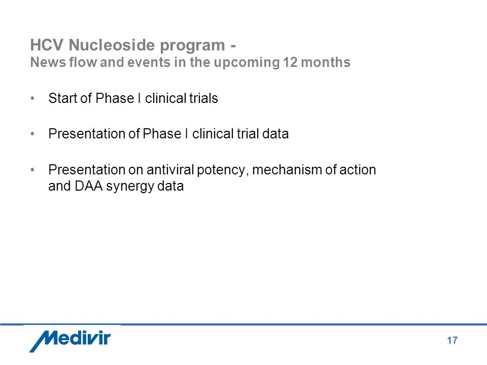 17 HCV Nucleoside program - News flow and events in the upcoming 12 months Start of Phase I clinical trials Presentation of Phase I clinical trial dat