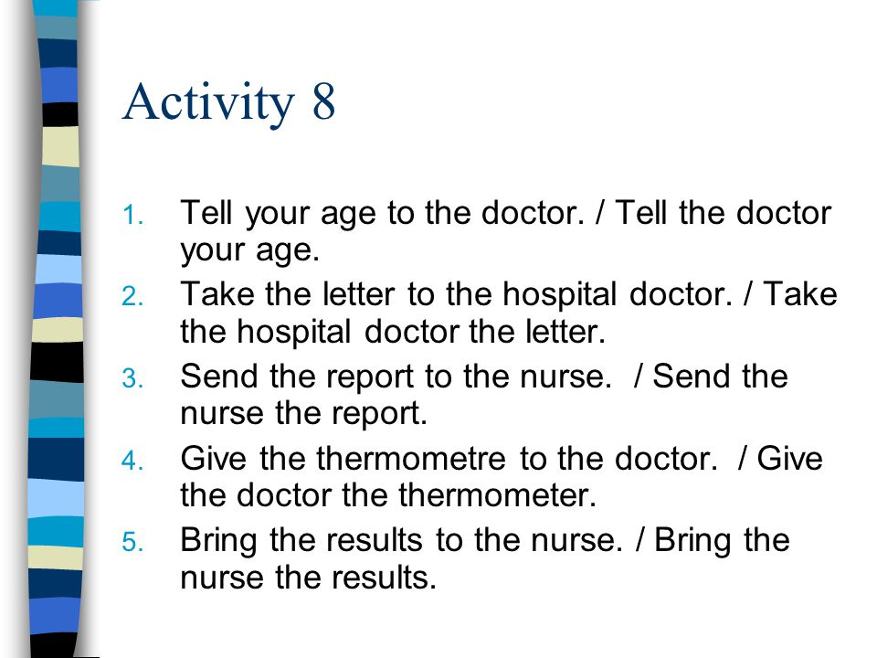 Activity 8 1. Tell your age to the doctor. / Tell the doctor your age.