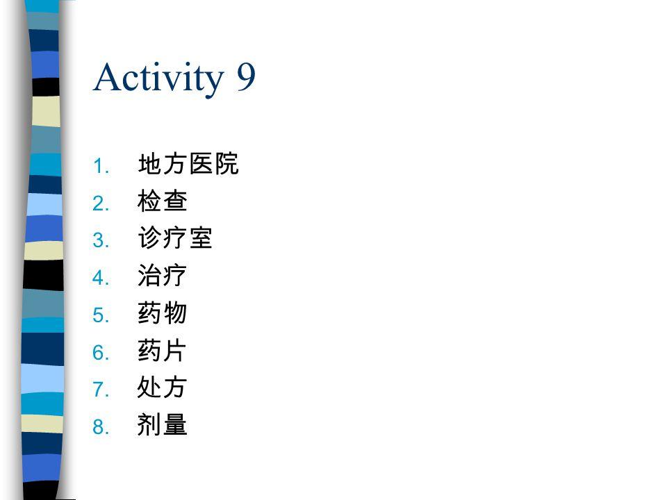 Activity 9 1. 地方医院 2. 检查 3. 诊疗室 4. 治疗 5. 药物 6. 药片 7. 处方 8. 剂量