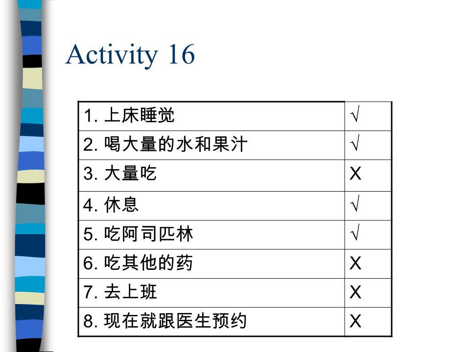 Activity 16 1. 上床睡觉 √ 2. 喝大量的水和果汁 √ 3. 大量吃 X 4. 休息 √ 5. 吃阿司匹林 √ 6. 吃其他的药 X 7. 去上班 X 8. 现在就跟医生预约 X