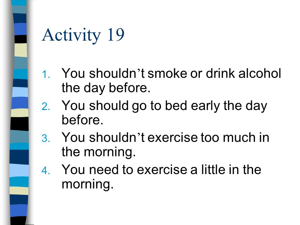 Activity 19 1. You shouldn ' t smoke or drink alcohol the day before.