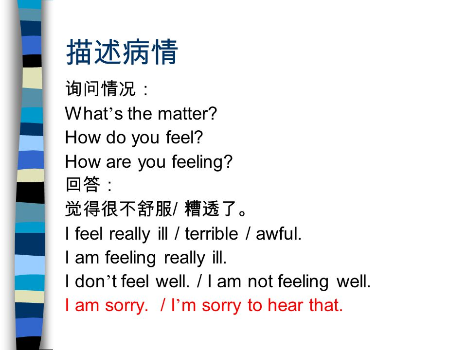 描述病情 询问情况: What ' s the matter. How do you feel. How are you feeling.