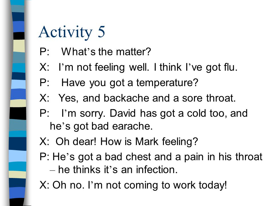 Activity 5 P: What ' s the matter. X: I ' m not feeling well.