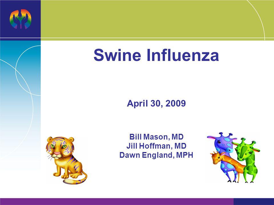 Swine Influenza April 30, 2009 Bill Mason, MD Jill Hoffman, MD Dawn England, MPH
