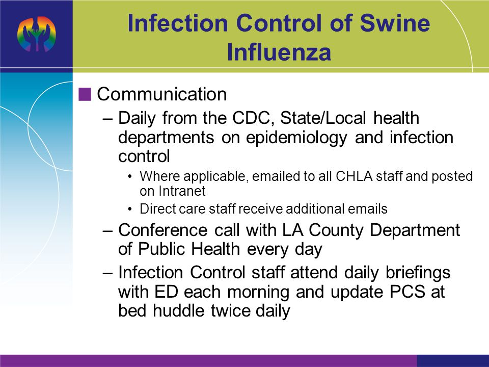 Infection Control of Swine Influenza Communication –Daily from the CDC, State/Local health departments on epidemiology and infection control Where applicable, emailed to all CHLA staff and posted on Intranet Direct care staff receive additional emails –Conference call with LA County Department of Public Health every day –Infection Control staff attend daily briefings with ED each morning and update PCS at bed huddle twice daily
