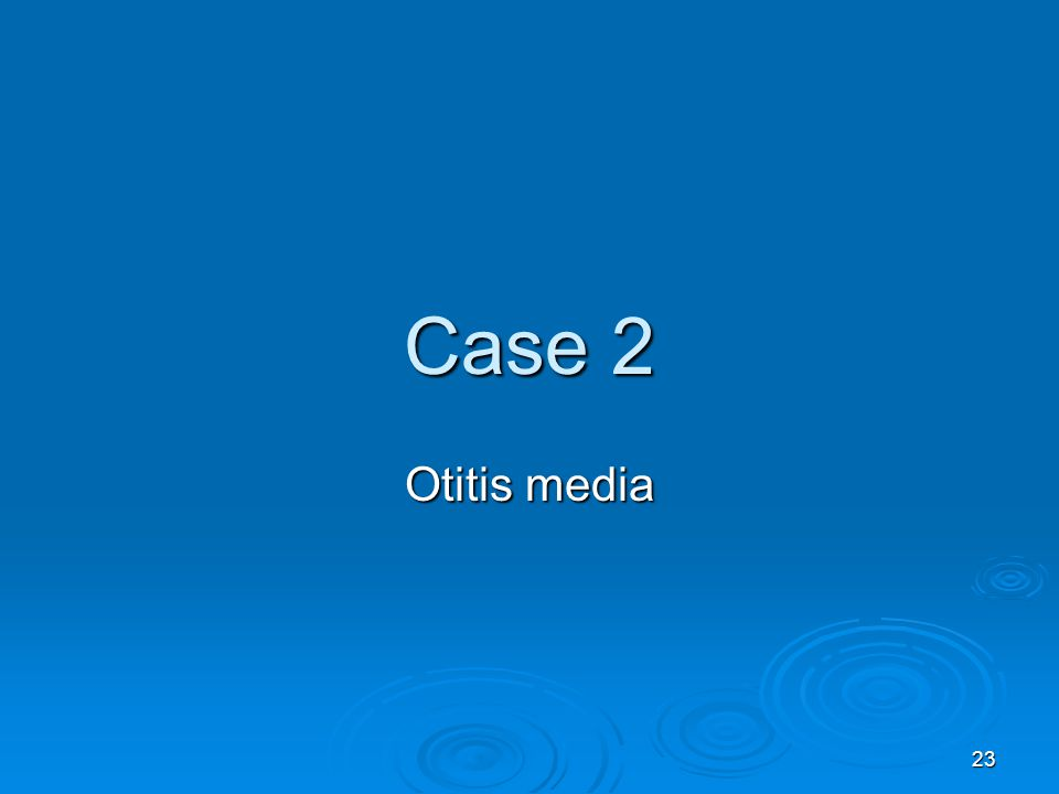 23 Case 2 Otitis media