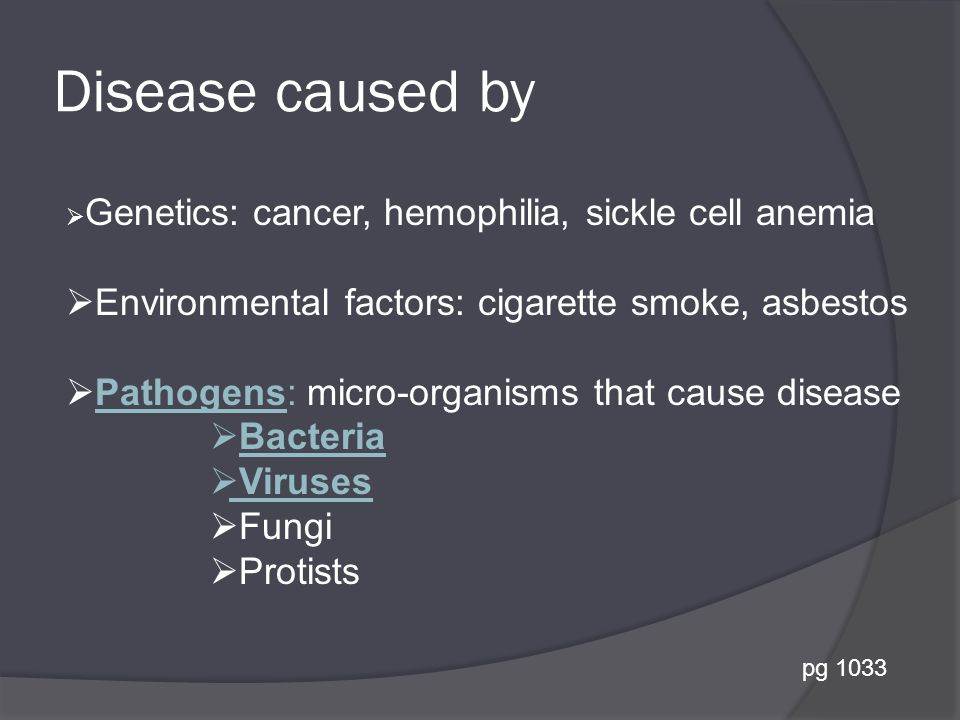 Disease caused by  Genetics: cancer, hemophilia, sickle cell anemia  Environmental factors: cigarette smoke, asbestos  Pathogens: micro-organisms that cause disease  Bacteria  Viruses  Fungi  Protists pg 1033