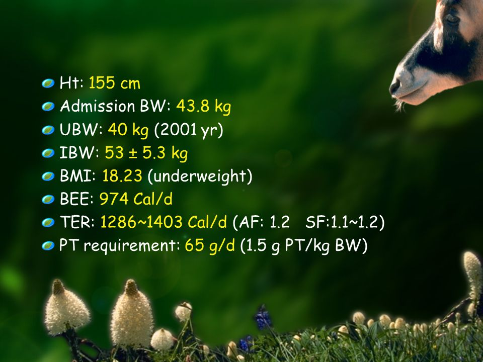 Ht: 155 cm Admission BW: 43.8 kg UBW: 40 kg (2001 yr) IBW: 53 ± 5.3 kg BMI: 18.23 (underweight) BEE: 974 Cal/d TER: 1286~1403 Cal/d (AF: 1.2 SF:1.1~1.2) PT requirement: 65 g/d (1.5 g PT/kg BW)