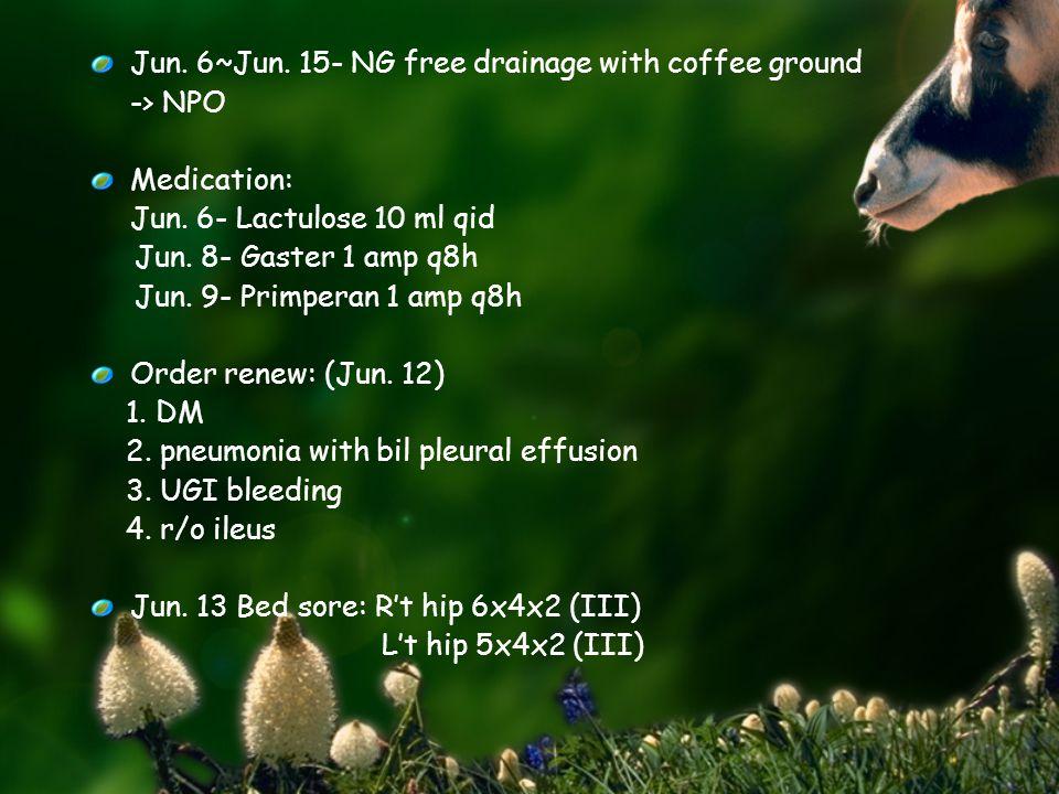 Jun. 6~Jun. 15- NG free drainage with coffee ground -> NPO Medication: Jun.