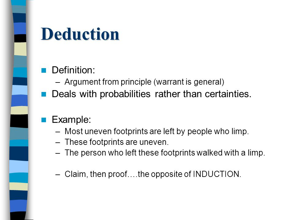 Deduction Definition: –Argument from principle (warrant is general) Deals with probabilities rather than certainties.
