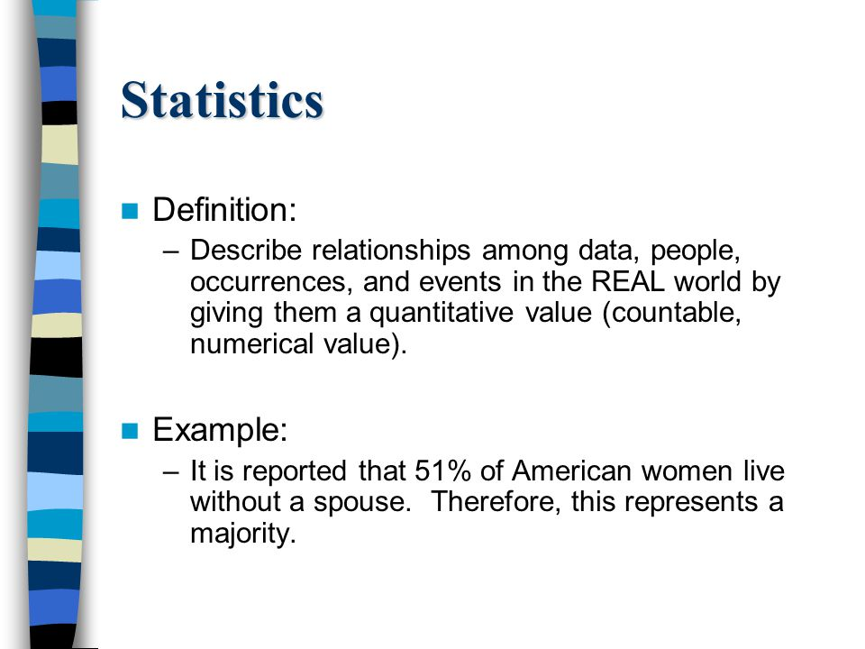 Statistics Definition: –Describe relationships among data, people, occurrences, and events in the REAL world by giving them a quantitative value (countable, numerical value).