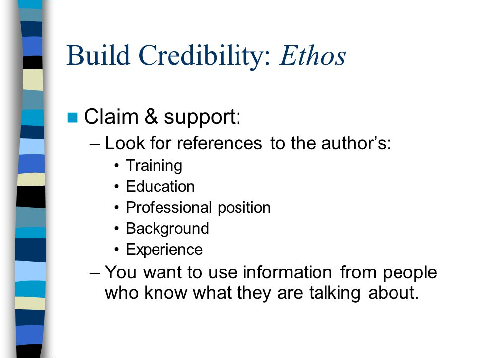 Build Credibility: Ethos Claim & support: –Look for references to the author's: Training Education Professional position Background Experience –You want to use information from people who know what they are talking about.