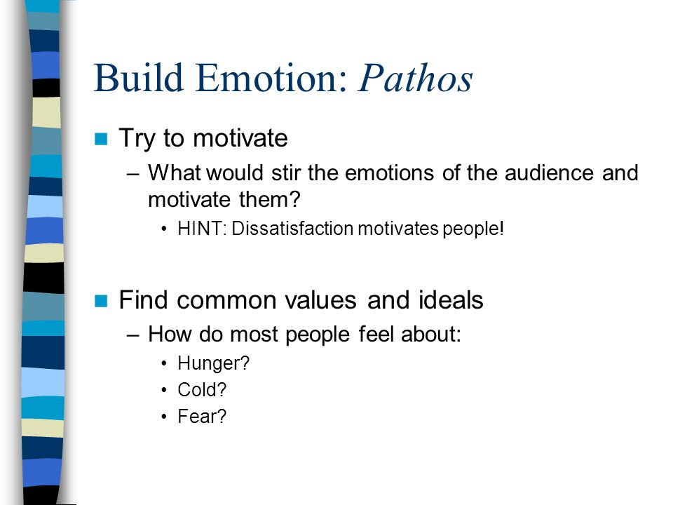 Build Emotion: Pathos Try to motivate –What would stir the emotions of the audience and motivate them.