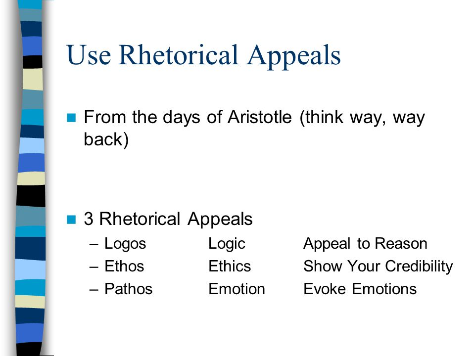 Use Rhetorical Appeals From the days of Aristotle (think way, way back) 3 Rhetorical Appeals –LogosLogicAppeal to Reason –EthosEthicsShow Your Credibility –PathosEmotionEvoke Emotions