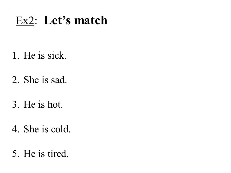 Ex2: Let's match 1.He is sick. 2.She is sad. 3.He is hot. 4.She is cold. 5.He is tired.