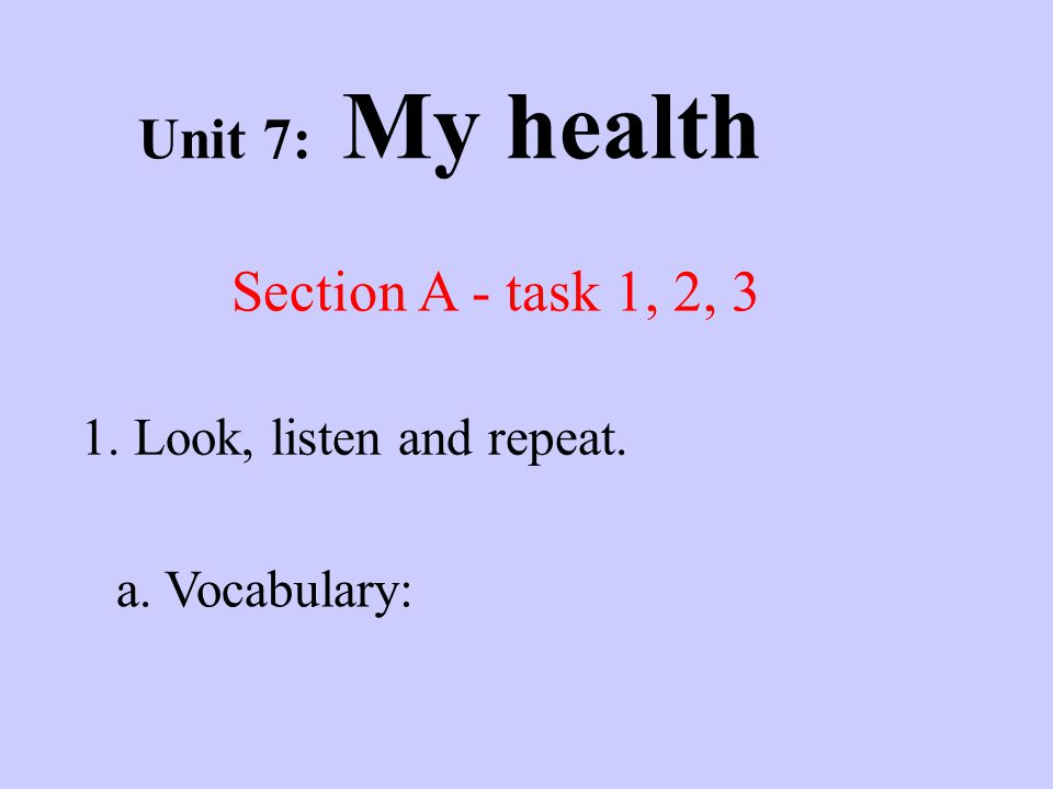 Unit 7: My health Section A - task 1, 2, 3 1. Look, listen and repeat. a. Vocabulary: