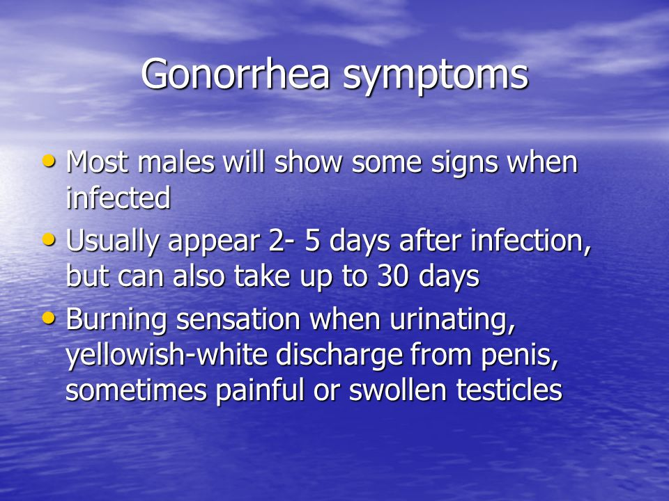 Gonorrhea symptoms Most males will show some signs when infected Most males will show some signs when infected Usually appear 2- 5 days after infectio