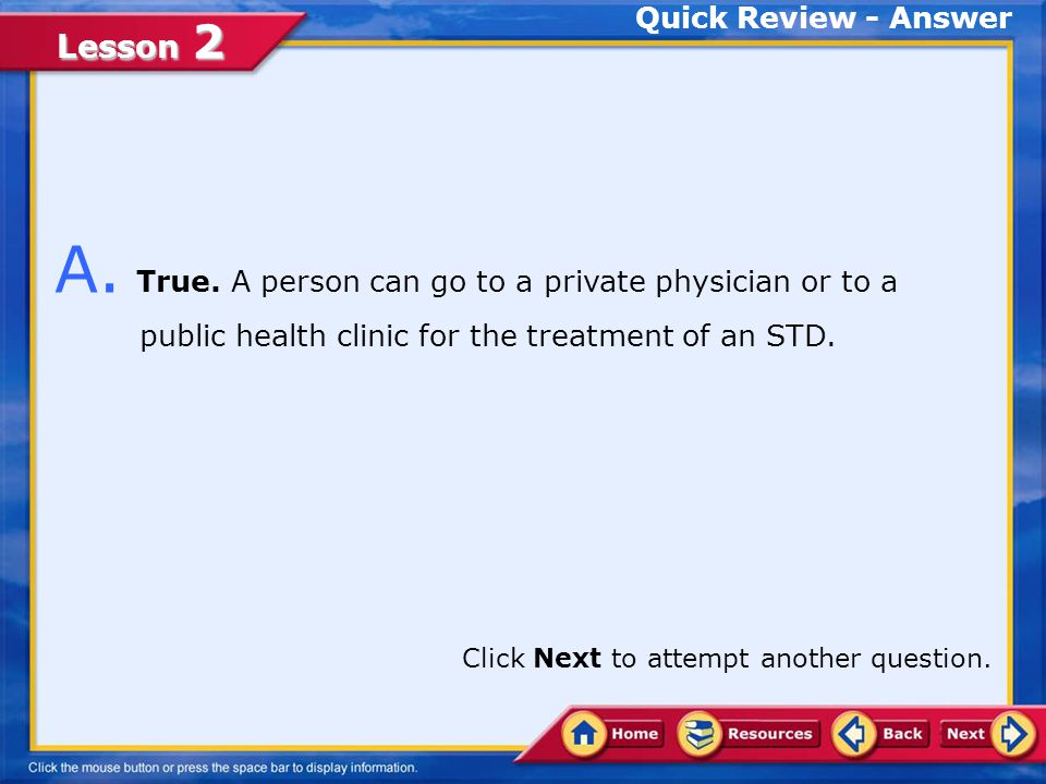 Lesson 2 Quick Review True False Q. A person can go to a private physician or to a public health clinic for the treatment of an STD. Choose the approp