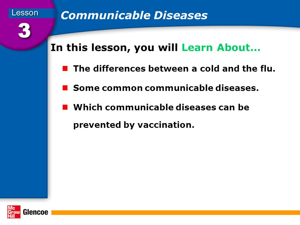 Communicable Diseases In this lesson, you will Learn About… The differences between a cold and the flu. Some common communicable diseases. Which commu